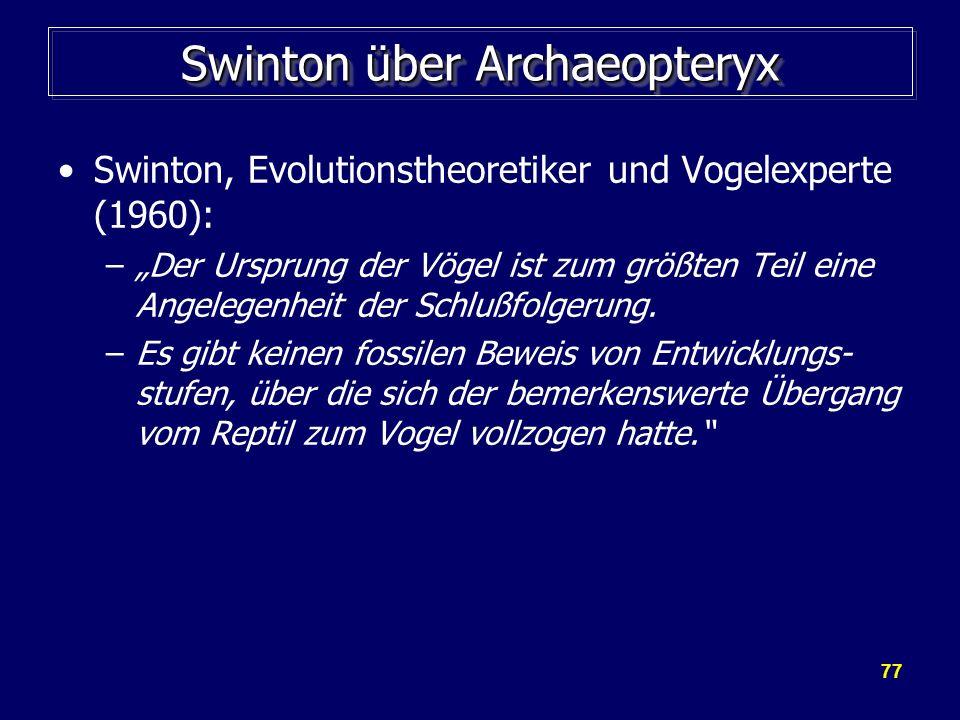77 Swinton über Archaeopteryx Swinton, Evolutionstheoretiker und Vogelexperte (1960): –Der Ursprung der Vögel ist zum größten Teil eine Angelegenheit
