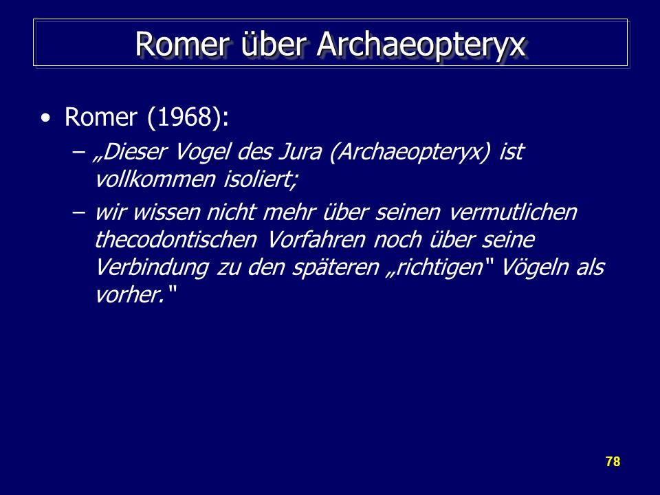 78 Romer über Archaeopteryx Romer (1968): –Dieser Vogel des Jura (Archaeopteryx) ist vollkommen isoliert; –wir wissen nicht mehr über seinen vermutlic
