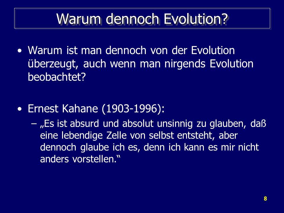 8 Warum dennoch Evolution? Warum ist man dennoch von der Evolution überzeugt, auch wenn man nirgends Evolution beobachtet? Ernest Kahane (1903-1996):