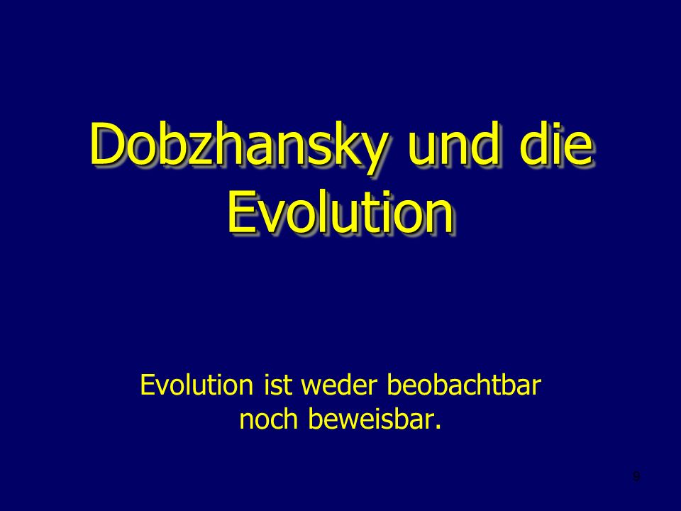 9 Dobzhansky und die Evolution Evolution ist weder beobachtbar noch beweisbar.