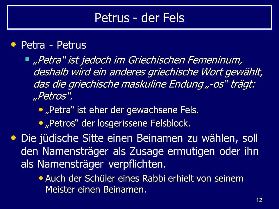 12 Petrus - der Fels Petra - Petrus Petra ist jedoch im Griechischen Femeninum, deshalb wird ein anderes griechische Wort gewählt, das die griechische maskuline Endung -os trägt: Petros.