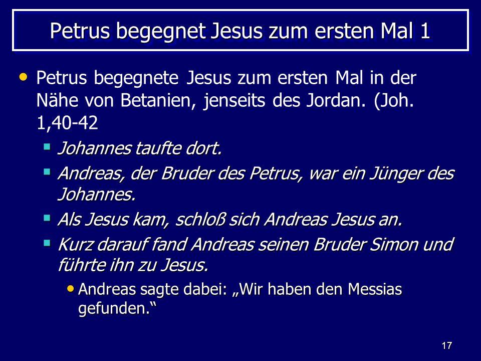 17 Petrus begegnet Jesus zum ersten Mal 1 Petrus begegnete Jesus zum ersten Mal in der Nähe von Betanien, jenseits des Jordan.