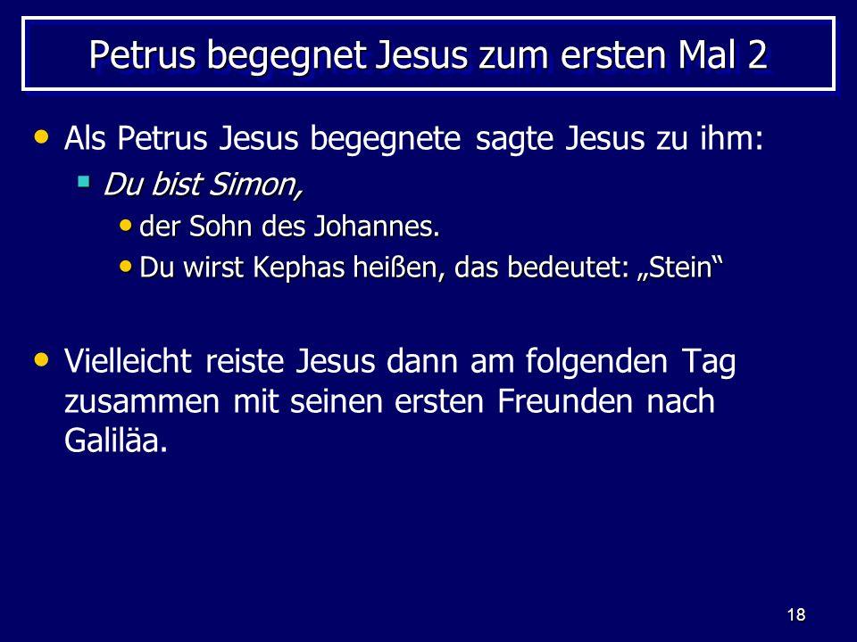 18 Petrus begegnet Jesus zum ersten Mal 2 Als Petrus Jesus begegnete sagte Jesus zu ihm: Du bist Simon, Du bist Simon, der Sohn des Johannes.