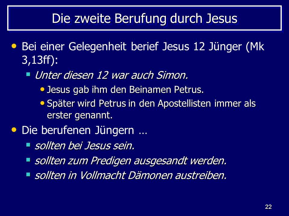 22 Die zweite Berufung durch Jesus Bei einer Gelegenheit berief Jesus 12 Jünger (Mk 3,13ff): Unter diesen 12 war auch Simon.