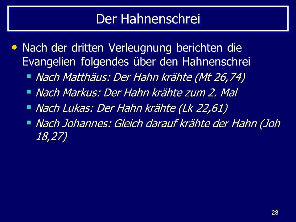 28 Der Hahnenschrei Nach der dritten Verleugnung berichten die Evangelien folgendes über den Hahnenschrei Nach Matthäus: Der Hahn krähte (Mt 26,74) Nach Matthäus: Der Hahn krähte (Mt 26,74) Nach Markus: Der Hahn krähte zum 2.