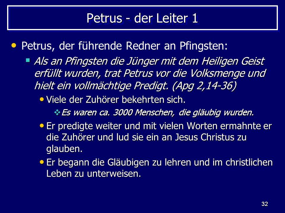 32 Petrus - der Leiter 1 Petrus, der führende Redner an Pfingsten: Als an Pfingsten die Jünger mit dem Heiligen Geist erfüllt wurden, trat Petrus vor die Volksmenge und hielt ein vollmächtige Predigt.