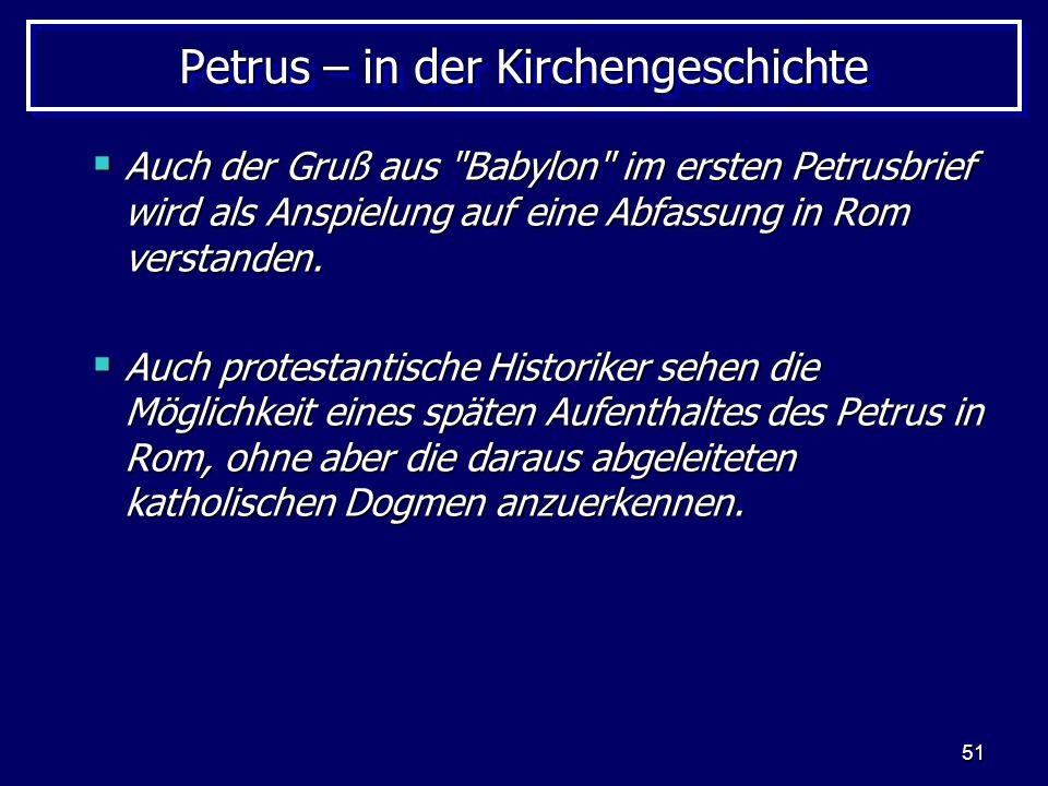 51 Petrus – in der Kirchengeschichte Auch der Gruß aus Babylon im ersten Petrusbrief wird als Anspielung auf eine Abfassung in Rom verstanden.