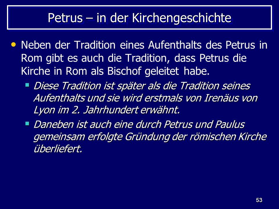 53 Petrus – in der Kirchengeschichte Neben der Tradition eines Aufenthalts des Petrus in Rom gibt es auch die Tradition, dass Petrus die Kirche in Rom als Bischof geleitet habe.