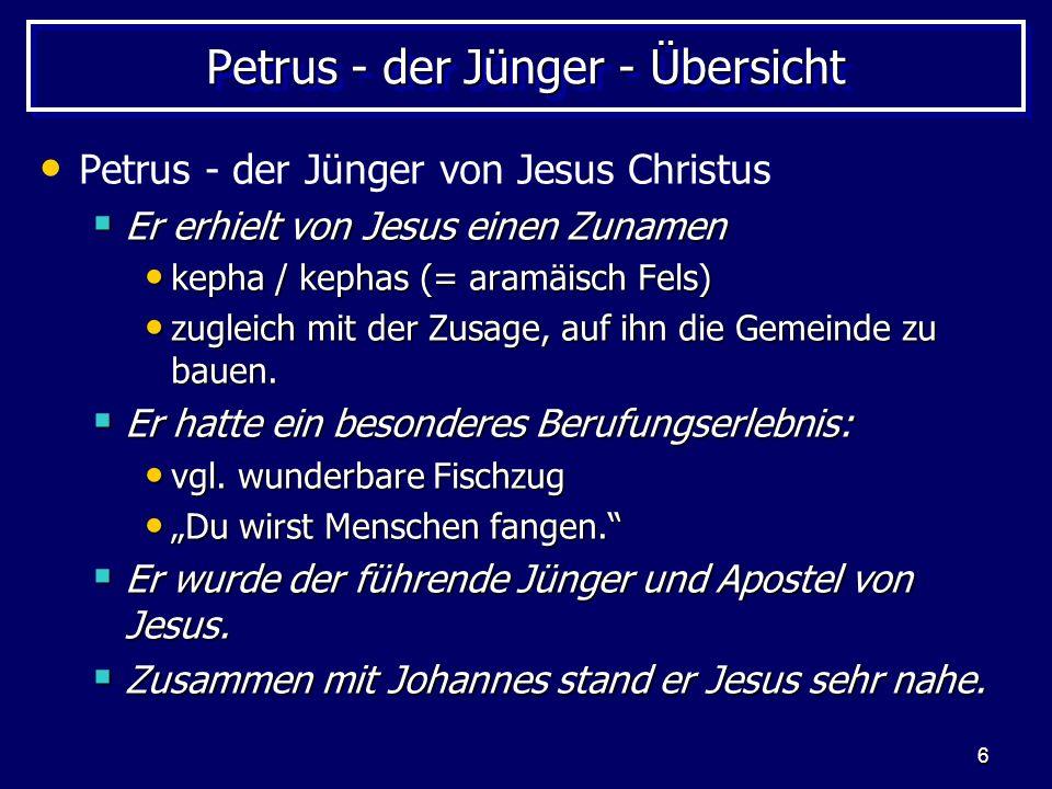 6 Petrus - der Jünger - Übersicht Petrus - der Jünger von Jesus Christus Er erhielt von Jesus einen Zunamen Er erhielt von Jesus einen Zunamen kepha / kephas (= aramäisch Fels) kepha / kephas (= aramäisch Fels) zugleich mit der Zusage, auf ihn die Gemeinde zu bauen.