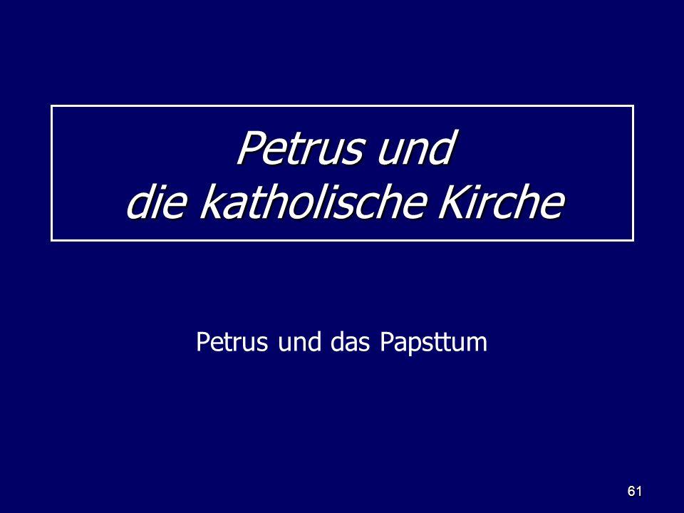 61 Petrus und die katholische Kirche Petrus und das Papsttum