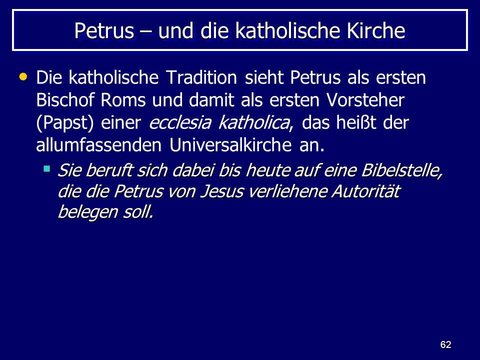 62 Petrus – und die katholische Kirche Die katholische Tradition sieht Petrus als ersten Bischof Roms und damit als ersten Vorsteher (Papst) einer ecclesia katholica, das heißt der allumfassenden Universalkirche an.