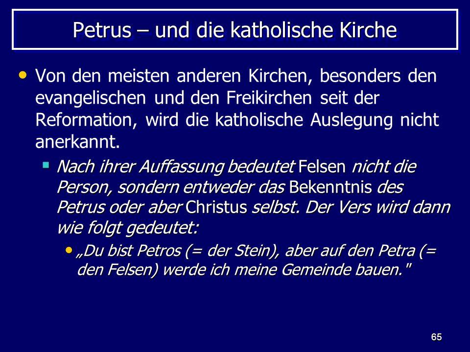 65 Petrus – und die katholische Kirche Von den meisten anderen Kirchen, besonders den evangelischen und den Freikirchen seit der Reformation, wird die katholische Auslegung nicht anerkannt.