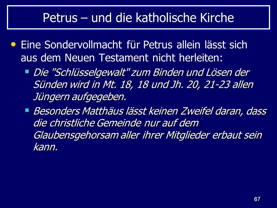 67 Petrus – und die katholische Kirche Eine Sondervollmacht für Petrus allein lässt sich aus dem Neuen Testament nicht herleiten: Die Schlüsselgewalt zum Binden und Lösen der Sünden wird in Mt.
