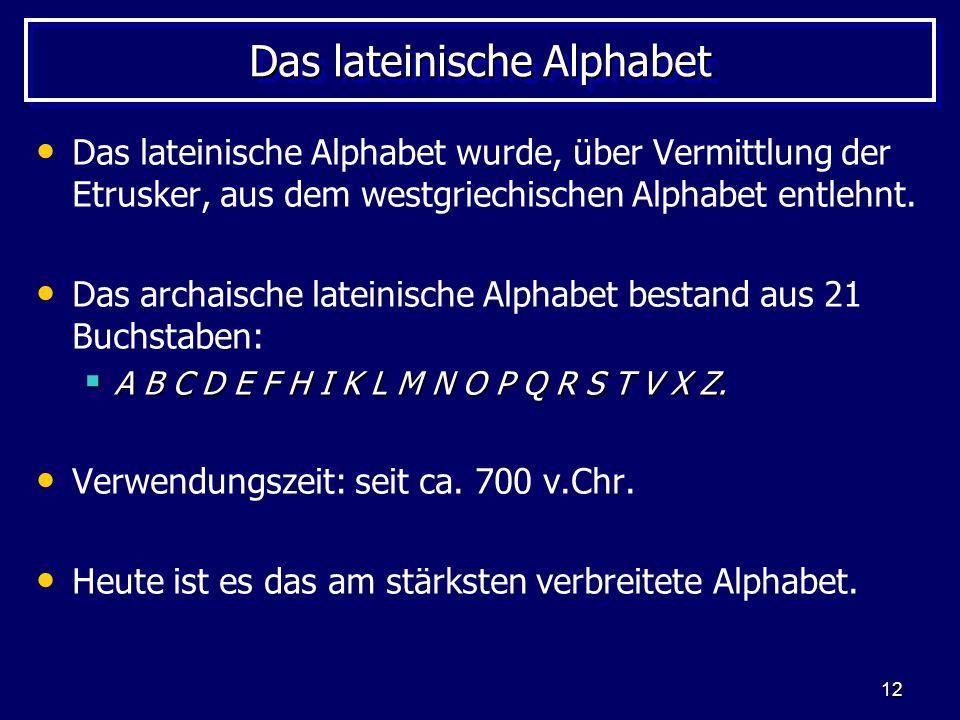 12 Das lateinische Alphabet Das lateinische Alphabet wurde, über Vermittlung der Etrusker, aus dem westgriechischen Alphabet entlehnt. Das archaische