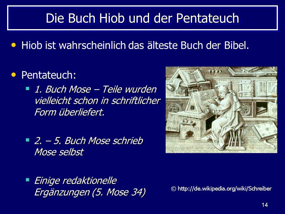 14 Die Buch Hiob und der Pentateuch Hiob ist wahrscheinlich das älteste Buch der Bibel. Pentateuch: 1. Buch Mose – Teile wurden vielleicht schon in sc