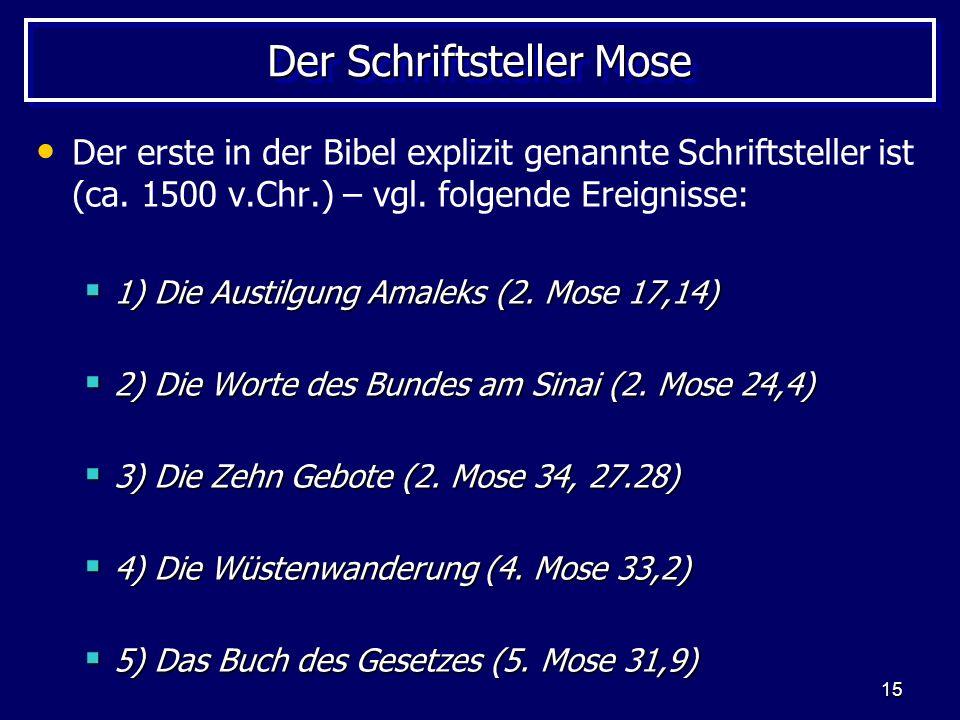 15 Der Schriftsteller Mose Der erste in der Bibel explizit genannte Schriftsteller ist (ca. 1500 v.Chr.) – vgl. folgende Ereignisse: 1) Die Austilgung