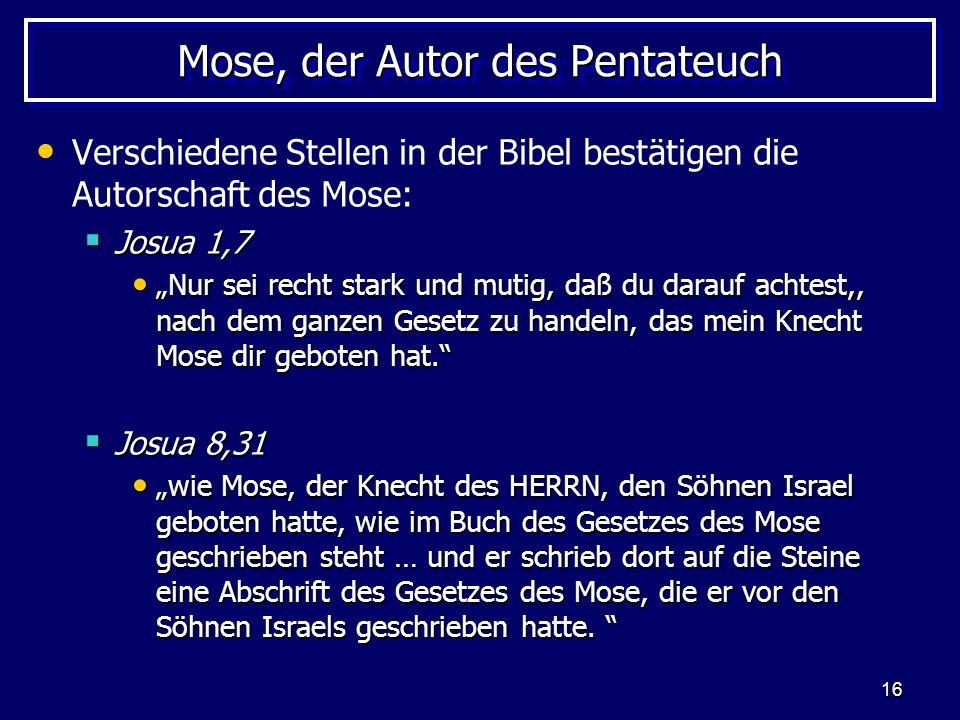 16 Mose, der Autor des Pentateuch Verschiedene Stellen in der Bibel bestätigen die Autorschaft des Mose: Josua 1,7 Josua 1,7 Nur sei recht stark und m