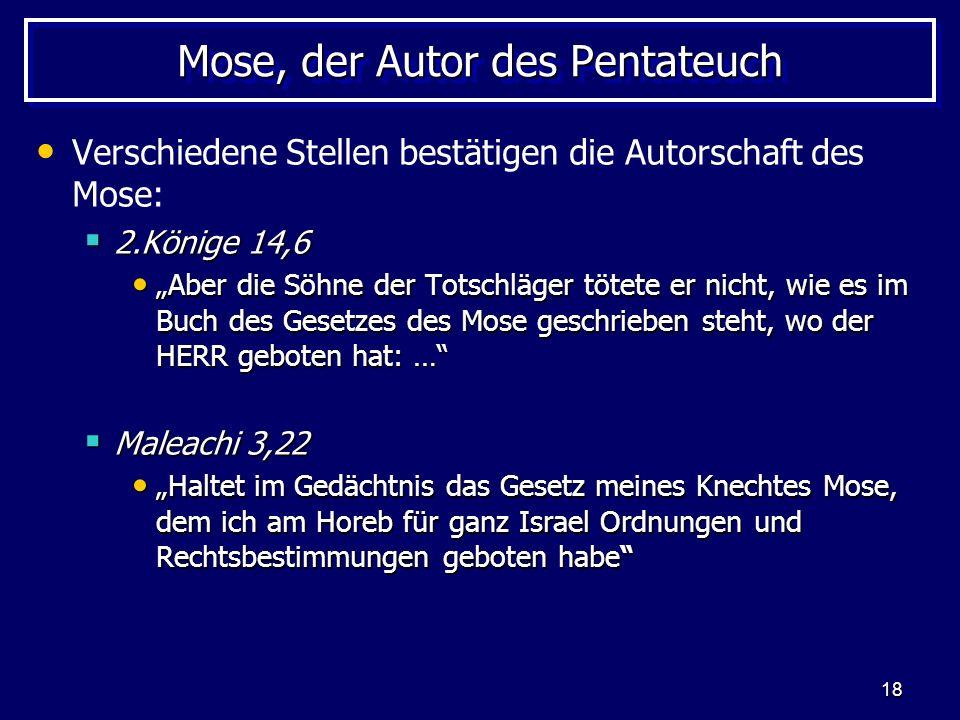 18 Mose, der Autor des Pentateuch Verschiedene Stellen bestätigen die Autorschaft des Mose: 2.Könige 14,6 2.Könige 14,6 Aber die Söhne der Totschläger