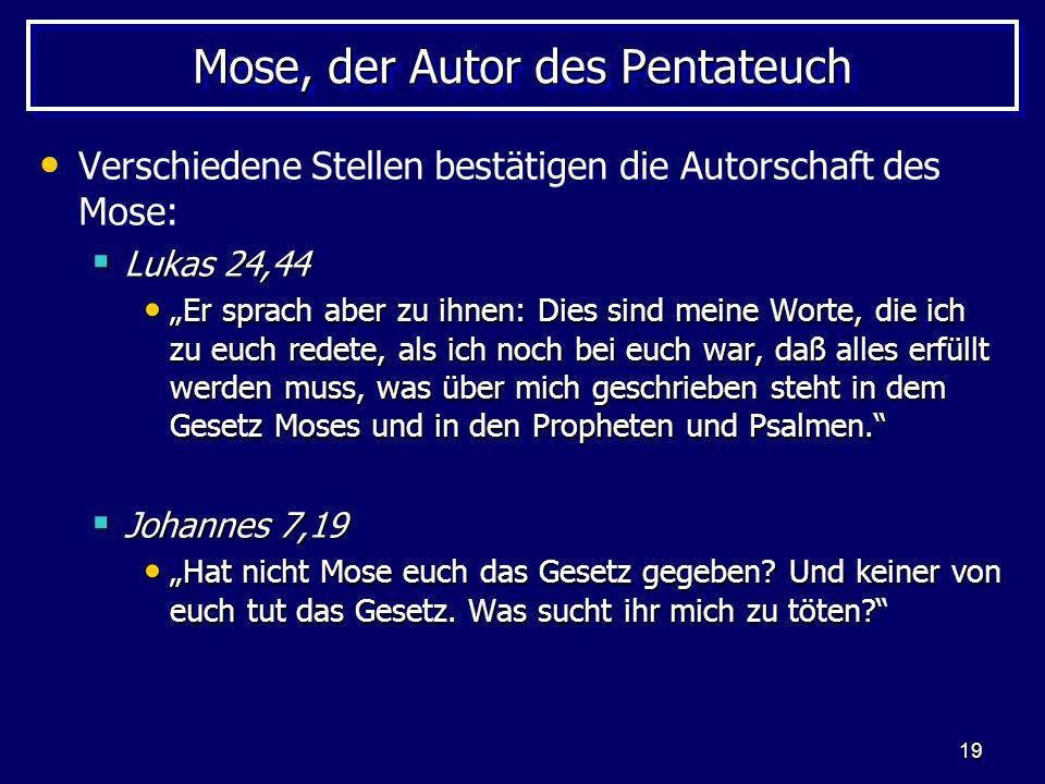 19 Mose, der Autor des Pentateuch Verschiedene Stellen bestätigen die Autorschaft des Mose: Lukas 24,44 Lukas 24,44 Er sprach aber zu ihnen: Dies sind