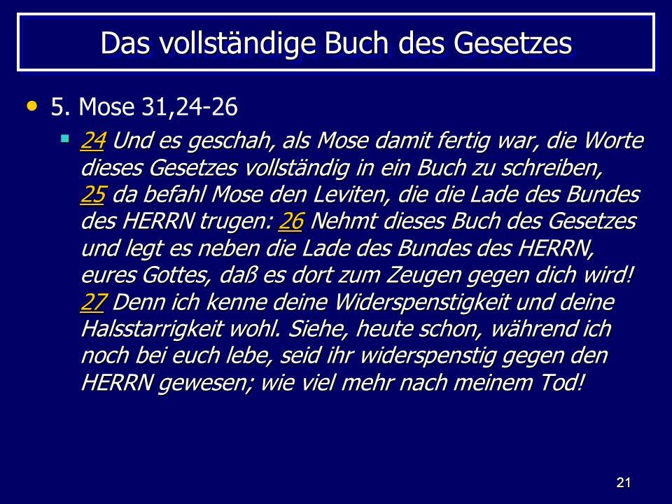 21 Das vollständige Buch des Gesetzes 5. Mose 31,24-26 24 Und es geschah, als Mose damit fertig war, die Worte dieses Gesetzes vollständig in ein Buch