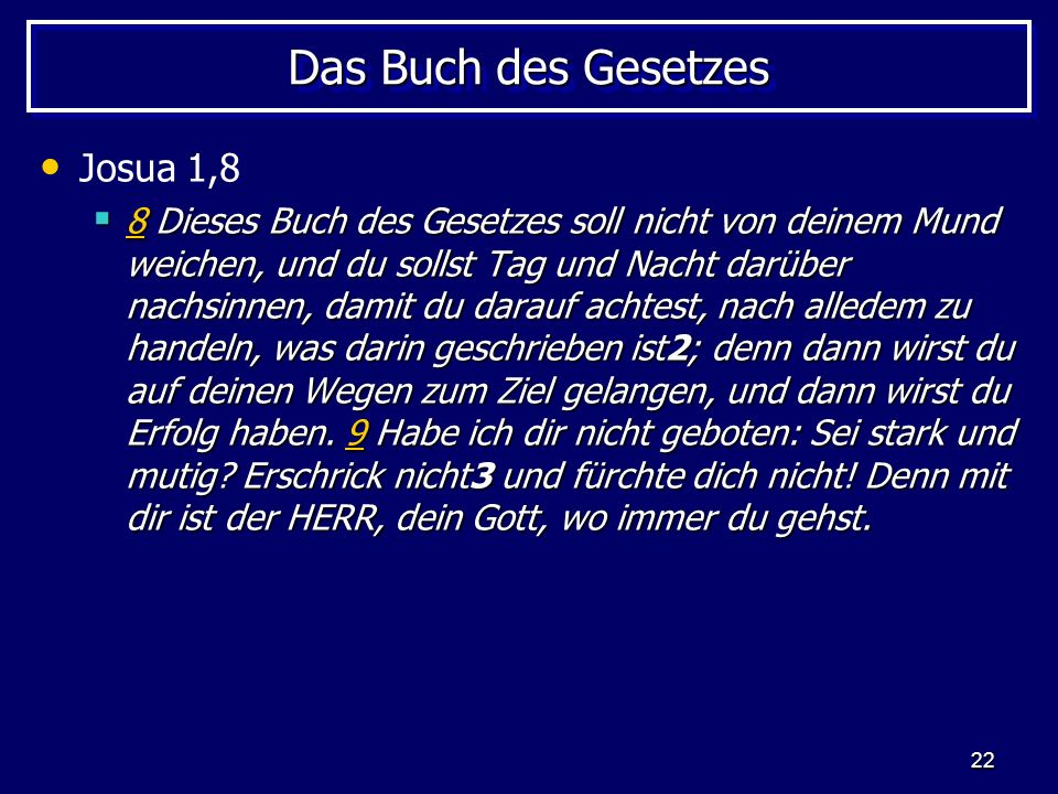 22 Das Buch des Gesetzes Josua 1,8 8 Dieses Buch des Gesetzes soll nicht von deinem Mund weichen, und du sollst Tag und Nacht darüber nachsinnen, dami