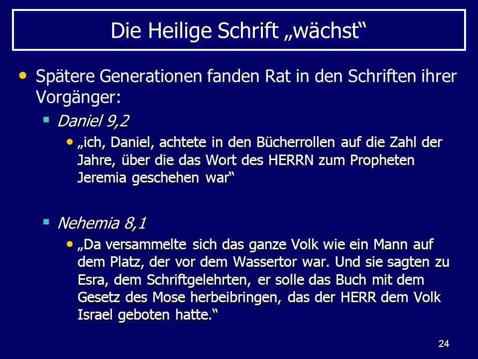 24 Die Heilige Schrift wächst Spätere Generationen fanden Rat in den Schriften ihrer Vorgänger: Daniel 9,2 Daniel 9,2 ich, Daniel, achtete in den Büch