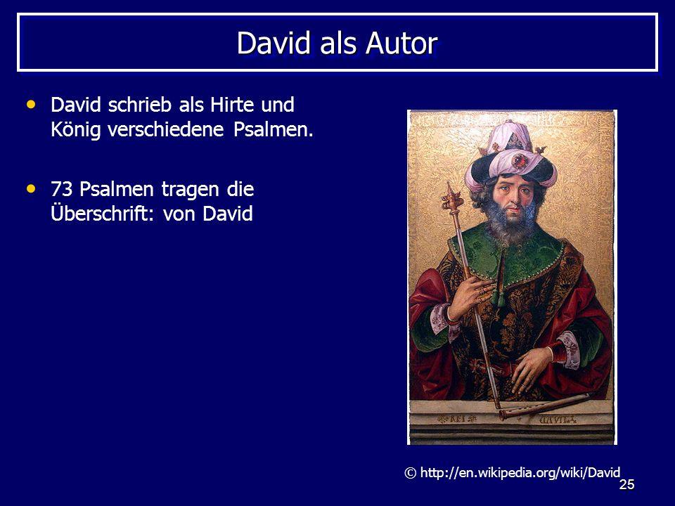 25 David als Autor David schrieb als Hirte und König verschiedene Psalmen. 73 Psalmen tragen die Überschrift: von David © http://en.wikipedia.org/wiki