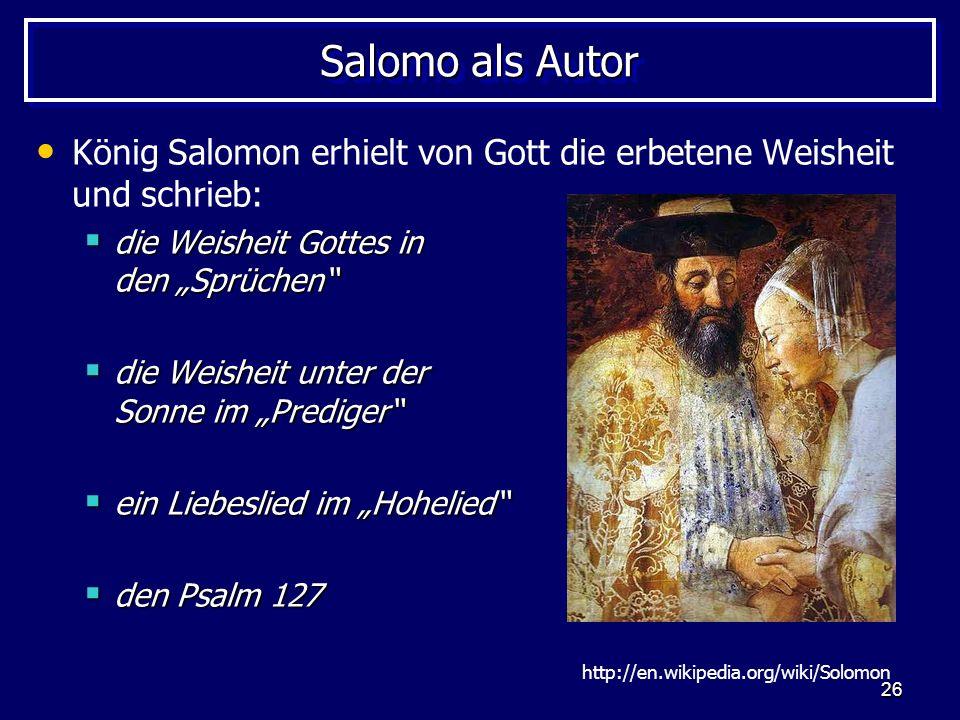 26 Salomo als Autor König Salomon erhielt von Gott die erbetene Weisheit und schrieb: die Weisheit Gottes in den Sprüchen die Weisheit Gottes in den S