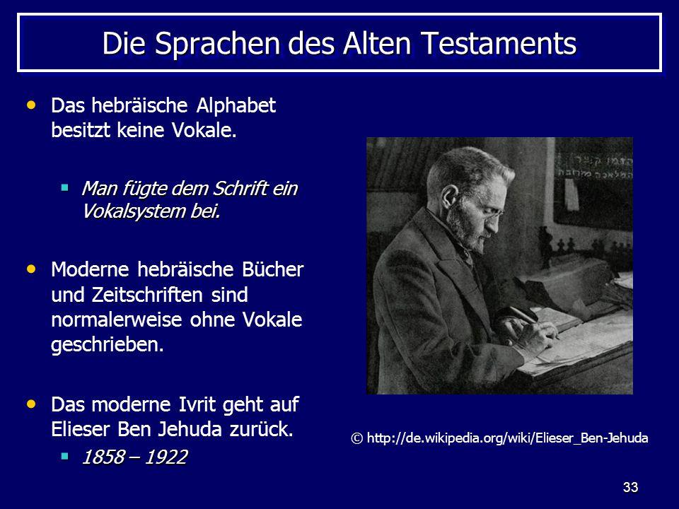 33 Die Sprachen des Alten Testaments Das hebräische Alphabet besitzt keine Vokale. Man fügte dem Schrift ein Vokalsystem bei. Man fügte dem Schrift ei
