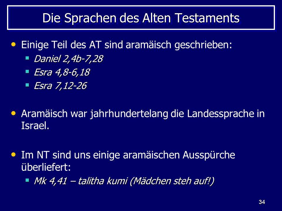 34 Die Sprachen des Alten Testaments Einige Teil des AT sind aramäisch geschrieben: Daniel 2,4b-7,28 Daniel 2,4b-7,28 Esra 4,8-6,18 Esra 4,8-6,18 Esra