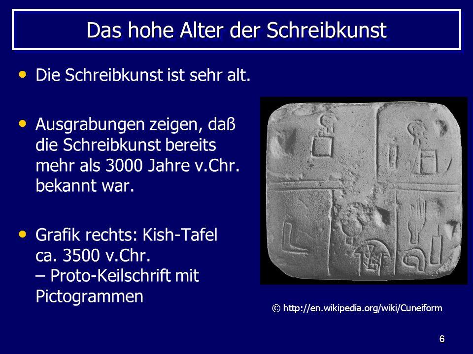 6 Das hohe Alter der Schreibkunst Die Schreibkunst ist sehr alt. Ausgrabungen zeigen, daß die Schreibkunst bereits mehr als 3000 Jahre v.Chr. bekannt