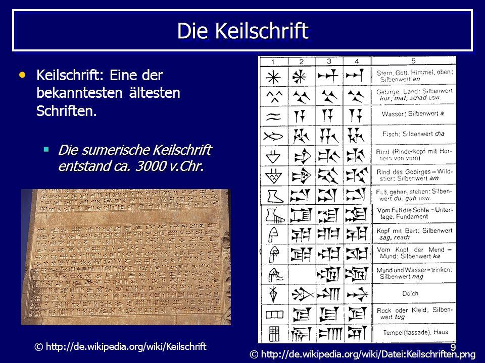 9 Die Keilschrift Keilschrift: Eine der bekanntesten ältesten Schriften. Die sumerische Keilschrift entstand ca. 3000 v.Chr. Die sumerische Keilschrif