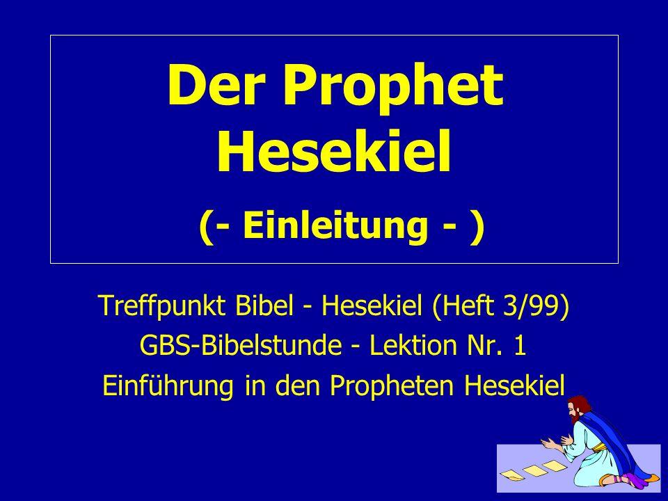 Der Prophet Hesekiel (- Einleitung - ) Treffpunkt Bibel - Hesekiel (Heft 3/99) GBS-Bibelstunde - Lektion Nr. 1 Einführung in den Propheten Hesekiel