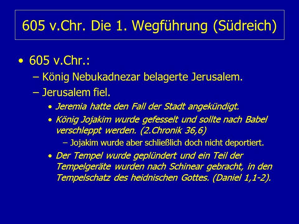 605 v.Chr. Die 1. Wegführung (Südreich) 605 v.Chr.: –König Nebukadnezar belagerte Jerusalem. –Jerusalem fiel. Jeremia hatte den Fall der Stadt angekün