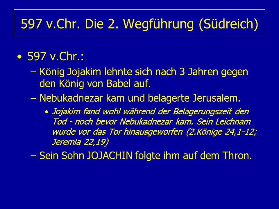 597 v.Chr. Die 2. Wegführung (Südreich) 597 v.Chr.: –König Jojakim lehnte sich nach 3 Jahren gegen den König von Babel auf. –Nebukadnezar kam und bela