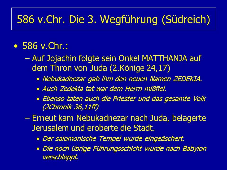 586 v.Chr. Die 3. Wegführung (Südreich) 586 v.Chr.: –Auf Jojachin folgte sein Onkel MATTHANJA auf dem Thron von Juda (2.Könige 24,17) Nebukadnezar gab