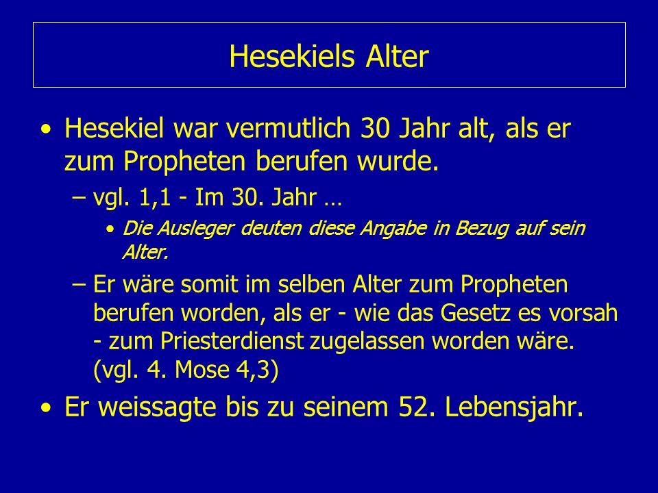 Hesekiels Alter Hesekiel war vermutlich 30 Jahr alt, als er zum Propheten berufen wurde. –vgl. 1,1 - Im 30. Jahr … Die Ausleger deuten diese Angabe in