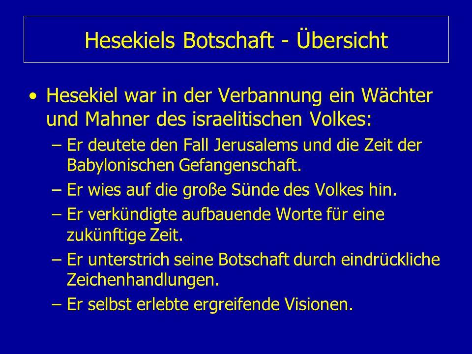 Hesekiels Botschaft - Übersicht Hesekiel war in der Verbannung ein Wächter und Mahner des israelitischen Volkes: –Er deutete den Fall Jerusalems und d