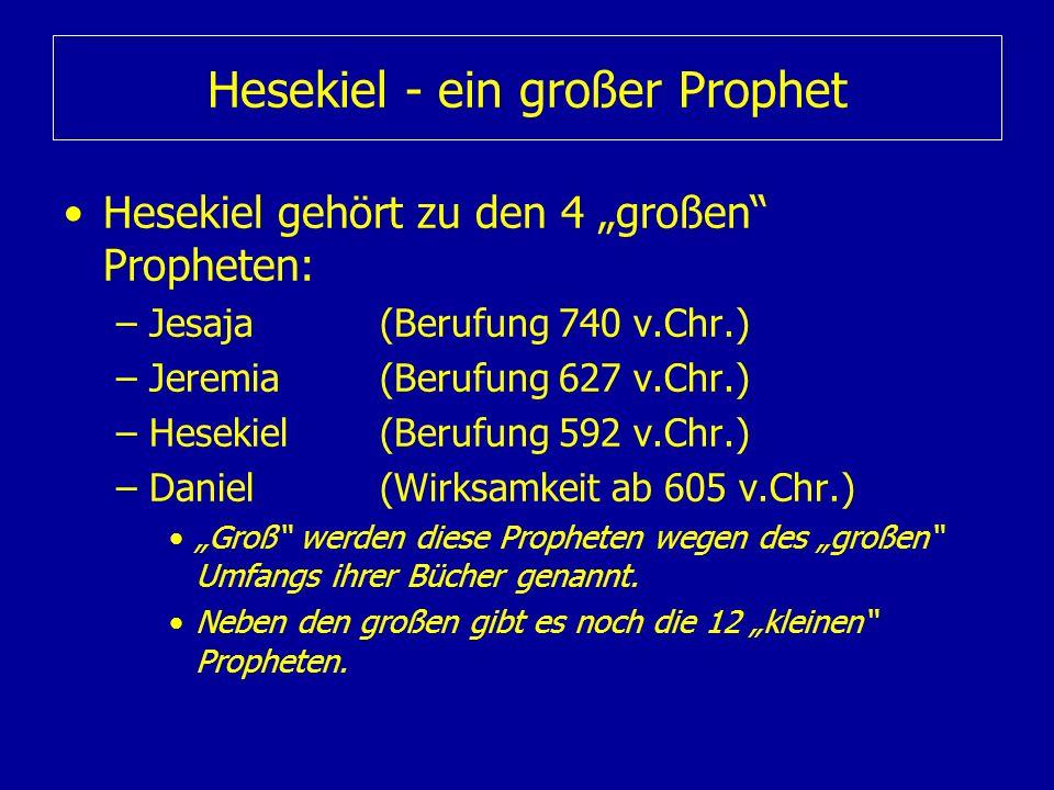Hesekiel - ein großer Prophet Hesekiel gehört zu den 4 großen Propheten: –Jesaja(Berufung 740 v.Chr.) –Jeremia(Berufung 627 v.Chr.) –Hesekiel(Berufung
