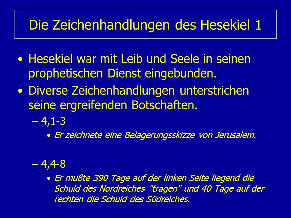 Die Zeichenhandlungen des Hesekiel 1 Hesekiel war mit Leib und Seele in seinen prophetischen Dienst eingebunden. Diverse Zeichenhandlungen unterstrich