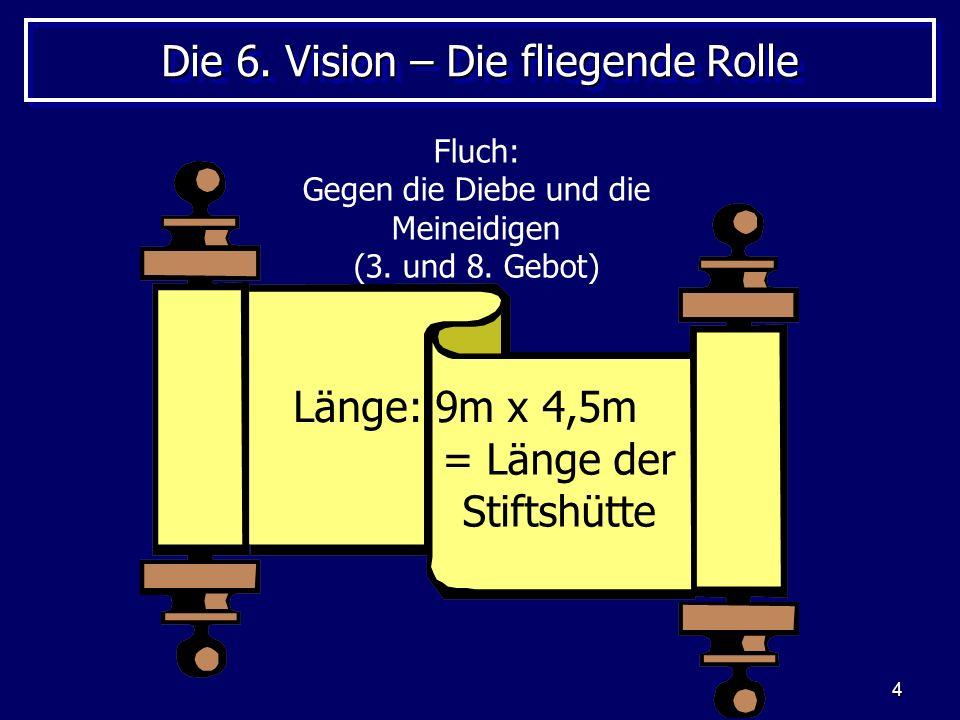4 Die 6. Vision – Die fliegende Rolle Länge: 9m x 4,5m Fluch: Gegen die Diebe und die Meineidigen (3. und 8. Gebot) = Länge der Stiftshütte