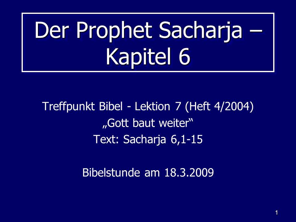 1 Der Prophet Sacharja – Kapitel 6 Treffpunkt Bibel - Lektion 7 (Heft 4/2004) Gott baut weiter Text: Sacharja 6,1-15 Bibelstunde am 18.3.2009