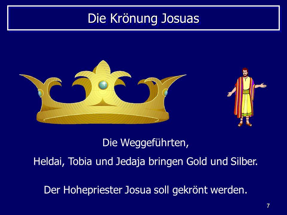 7 Die Krönung Josuas Die Weggeführten, Heldai, Tobia und Jedaja bringen Gold und Silber. Der Hohepriester Josua soll gekrönt werden.