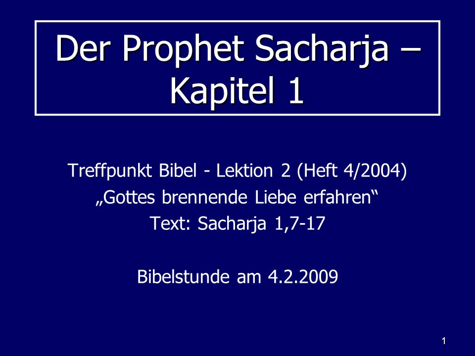 1 Der Prophet Sacharja – Kapitel 1 Treffpunkt Bibel - Lektion 2 (Heft 4/2004) Gottes brennende Liebe erfahren Text: Sacharja 1,7-17 Bibelstunde am 4.2