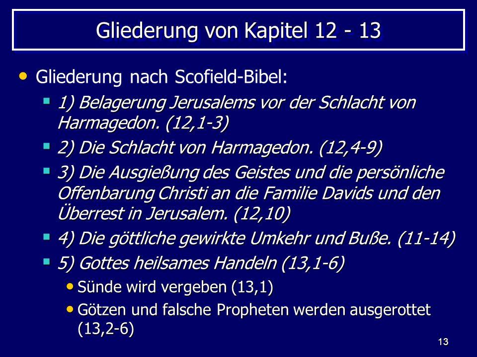 13 Gliederung von Kapitel 12 - 13 Gliederung nach Scofield-Bibel: 1) Belagerung Jerusalems vor der Schlacht von Harmagedon. (12,1-3) 1) Belagerung Jer