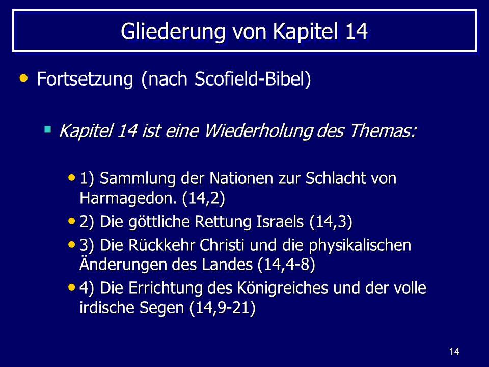 14 Gliederung von Kapitel 14 Fortsetzung (nach Scofield-Bibel) Kapitel 14 ist eine Wiederholung des Themas: Kapitel 14 ist eine Wiederholung des Thema