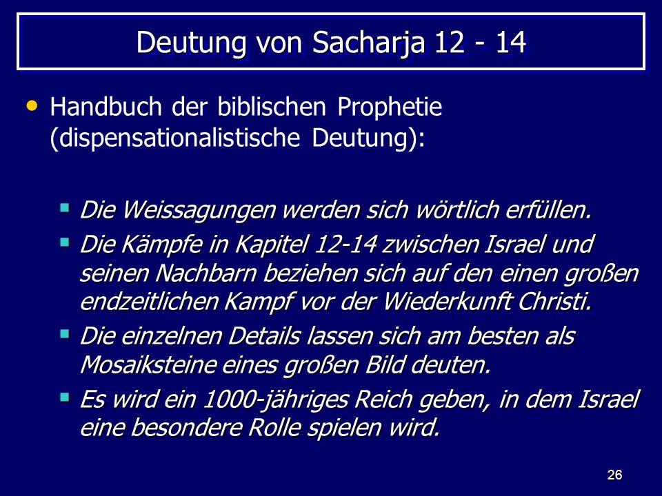 26 Deutung von Sacharja 12 - 14 Handbuch der biblischen Prophetie (dispensationalistische Deutung): Die Weissagungen werden sich wörtlich erfüllen. Di