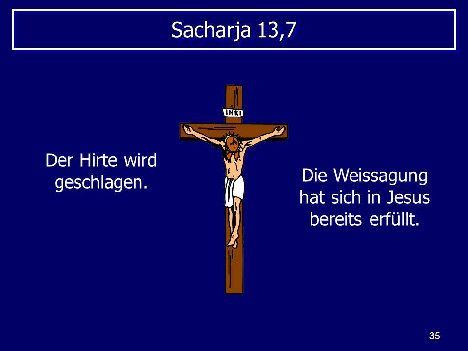 35 Sacharja 13,7 Der Hirte wird geschlagen. Die Weissagung hat sich in Jesus bereits erfüllt.