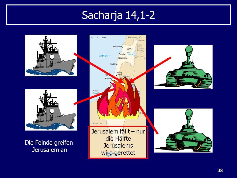 38 Sacharja 14,1-2 Die Feinde greifen Jerusalem an Jerusalem fällt – nur die Hälfte Jerusalems wird gerettet