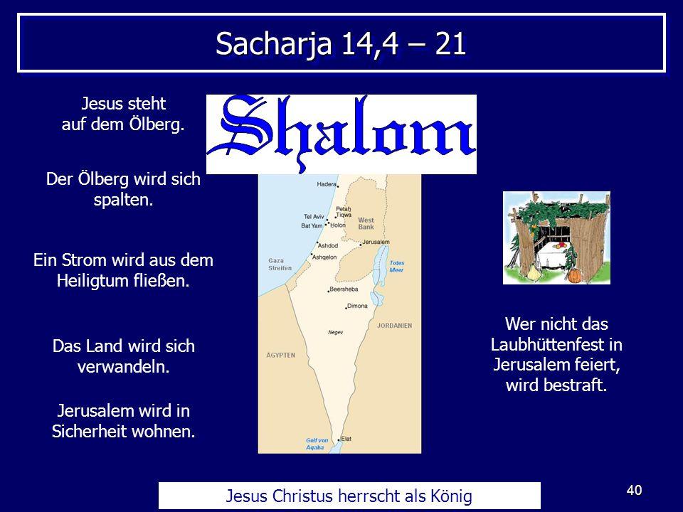 40 Sacharja 14,4 – 21 Jesus Christus herrscht als König Jesus steht auf dem Ölberg. Der Ölberg wird sich spalten. Ein Strom wird aus dem Heiligtum fli